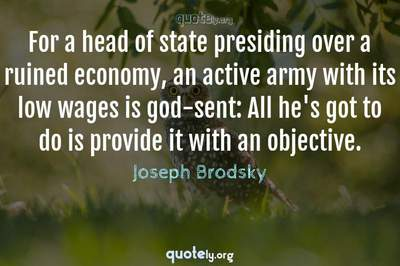 Photo Quote of For a head of state presiding over a ruined economy, an active army with its low wages is god-sent: All he's got to do is provide it with an objective.