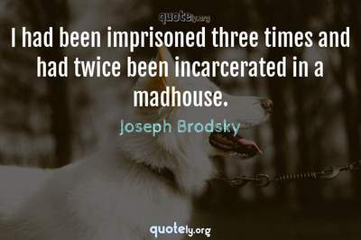 Photo Quote of I had been imprisoned three times and had twice been incarcerated in a madhouse.