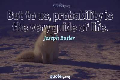 Photo Quote of But to us, probability is the very guide of life.