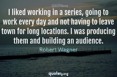 Photo Quote of I liked working in a series, going to work every day and not having to leave town for long locations. I was producing them and building an audience.