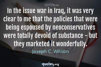 Photo Quote of In the issue war in Iraq, it was very clear to me that the policies that were being espoused by neoconservatives were totally devoid of substance - but they marketed it wonderfully.