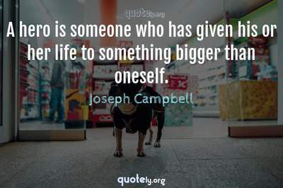 Photo Quote of A hero is someone who has given his or her life to something bigger than oneself.