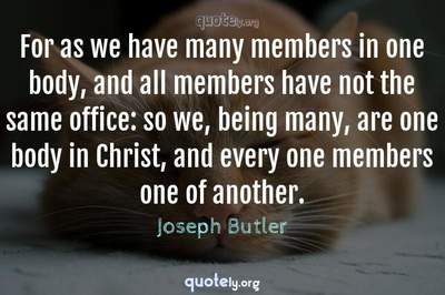 Photo Quote of For as we have many members in one body, and all members have not the same office: so we, being many, are one body in Christ, and every one members one of another.