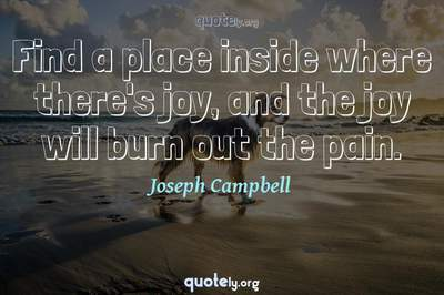 Photo Quote of Find a place inside where there's joy, and the joy will burn out the pain.