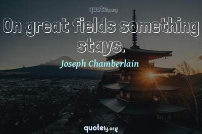 Photo Quote of On great fields something stays.