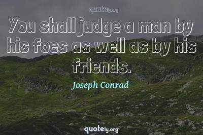 Photo Quote of You shall judge a man by his foes as well as by his friends.