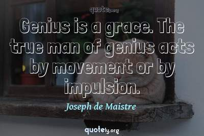 Photo Quote of Genius is a grace. The true man of genius acts by movement or by impulsion.