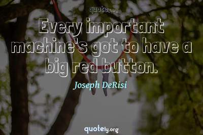 Photo Quote of Every important machine's got to have a big red button.