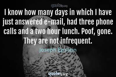 Photo Quote of I know how many days in which I have just answered e-mail, had three phone calls and a two hour lunch. Poof, gone. They are not infrequent.