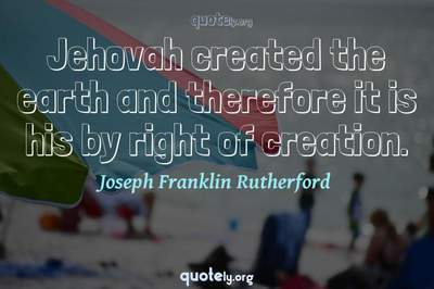 Photo Quote of Jehovah created the earth and therefore it is his by right of creation.