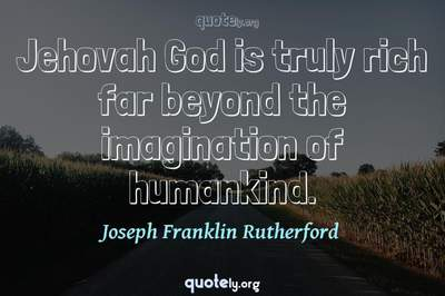 Photo Quote of Jehovah God is truly rich far beyond the imagination of humankind.