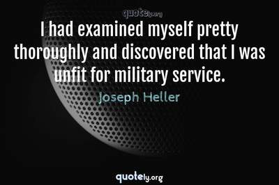 Photo Quote of I had examined myself pretty thoroughly and discovered that I was unfit for military service.