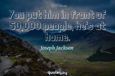 Photo Quote of You put him in front of 50,000 people, he's at home.