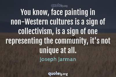 Photo Quote of You know, face painting in non-Western cultures is a sign of collectivism, is a sign of one representing the community, it's not unique at all.