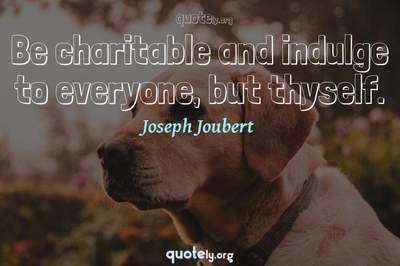 Photo Quote of Be charitable and indulge to everyone, but thyself.