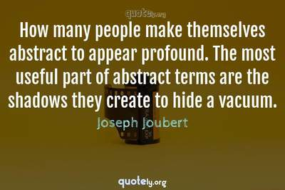 Photo Quote of How many people make themselves abstract to appear profound. The most useful part of abstract terms are the shadows they create to hide a vacuum.