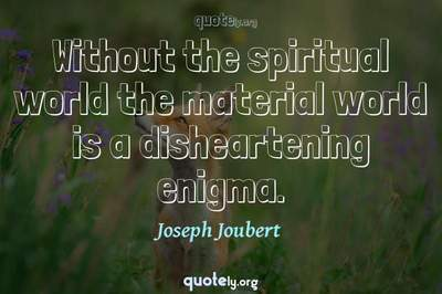 Photo Quote of Without the spiritual world the material world is a disheartening enigma.