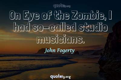 Photo Quote of On Eye of the Zombie, I had so-called studio musicians.