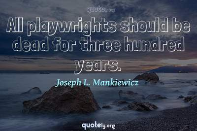 Photo Quote of All playwrights should be dead for three hundred years.