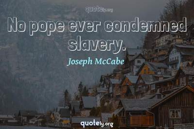Photo Quote of No pope ever condemned slavery.