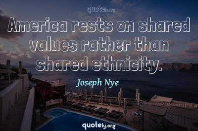 Photo Quote of America rests on shared values rather than shared ethnicity.