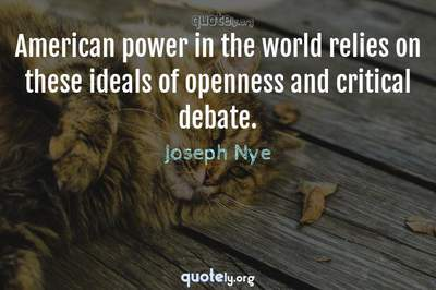 Photo Quote of American power in the world relies on these ideals of openness and critical debate.