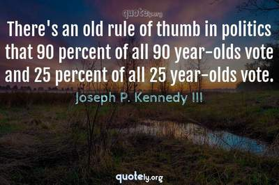 Photo Quote of There's an old rule of thumb in politics that 90 percent of all 90 year-olds vote and 25 percent of all 25 year-olds vote.