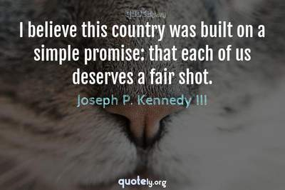 Photo Quote of I believe this country was built on a simple promise: that each of us deserves a fair shot.