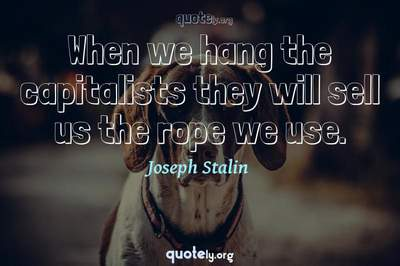 Photo Quote of When we hang the capitalists they will sell us the rope we use.