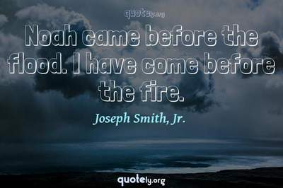 Photo Quote of Noah came before the flood. I have come before the fire.