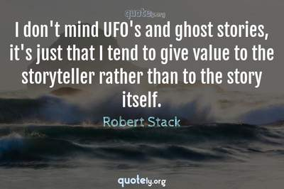 Photo Quote of I don't mind UFO's and ghost stories, it's just that I tend to give value to the storyteller rather than to the story itself.