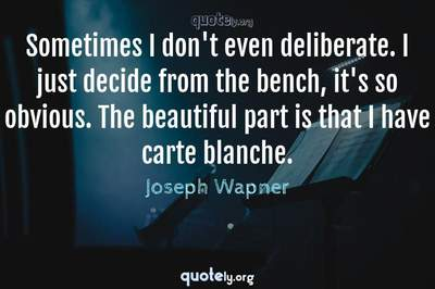 Photo Quote of Sometimes I don't even deliberate. I just decide from the bench, it's so obvious. The beautiful part is that I have carte blanche.