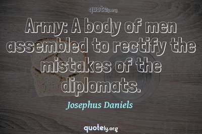 Photo Quote of Army: A body of men assembled to rectify the mistakes of the diplomats.
