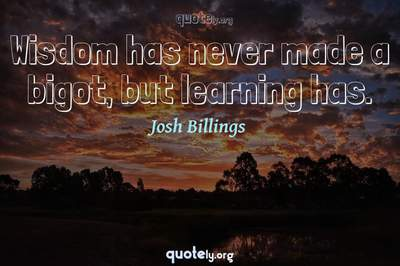 Photo Quote of Wisdom has never made a bigot, but learning has.