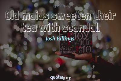 Photo Quote of Old maids sweeten their tea with scandal.