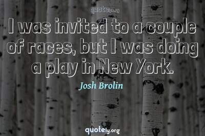 Photo Quote of I was invited to a couple of races, but I was doing a play in New York.