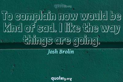 Photo Quote of To complain now would be kind of sad. I like the way things are going.