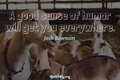 Photo Quote of A good sense of humor will get you everywhere.