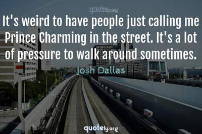 Photo Quote of It's weird to have people just calling me Prince Charming in the street. It's a lot of pressure to walk around sometimes.