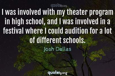 Photo Quote of I was involved with my theater program in high school, and I was involved in a festival where I could audition for a lot of different schools.