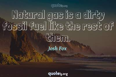 Photo Quote of Natural gas is a dirty fossil fuel like the rest of them.