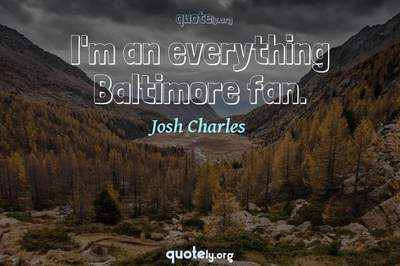 Photo Quote of I'm an everything Baltimore fan.