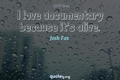 Photo Quote of I love documentary because it's alive.