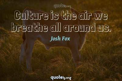 Photo Quote of Culture is the air we breathe all around us.