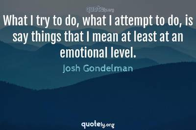 Photo Quote of What I try to do, what I attempt to do, is say things that I mean at least at an emotional level.