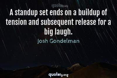 Photo Quote of A standup set ends on a buildup of tension and subsequent release for a big laugh.