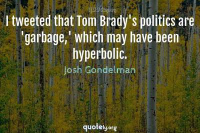 Photo Quote of I tweeted that Tom Brady's politics are 'garbage,' which may have been hyperbolic.
