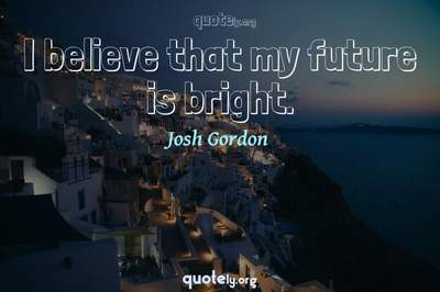 Photo Quote of I believe that my future is bright.