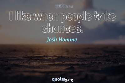 Photo Quote of I like when people take chances.