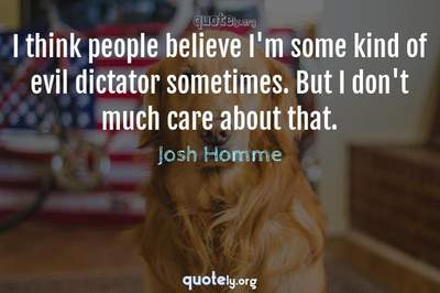 Photo Quote of I think people believe I'm some kind of evil dictator sometimes. But I don't much care about that.